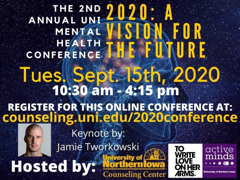 The 2nd Annual UNI Mental Health Conference: 2020 A Vision for the Future. The conference will be on Tuesday, September 15th, 2020 from 10:30 a.m. - 4:15 p.m. Register online at counseling.uni.edu/mental-health-conference.